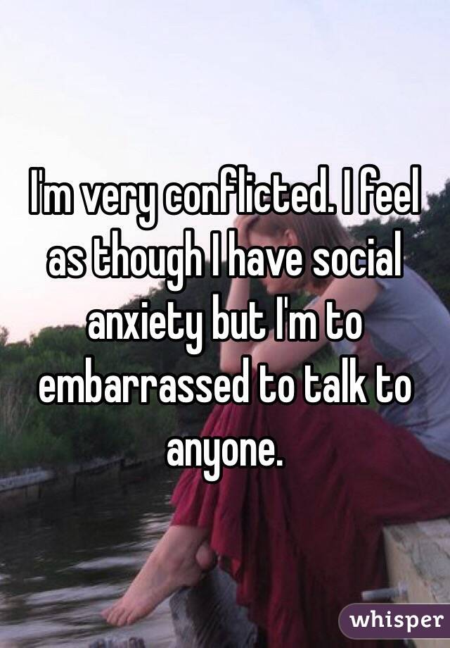 I'm very conflicted. I feel as though I have social anxiety but I'm to embarrassed to talk to anyone.