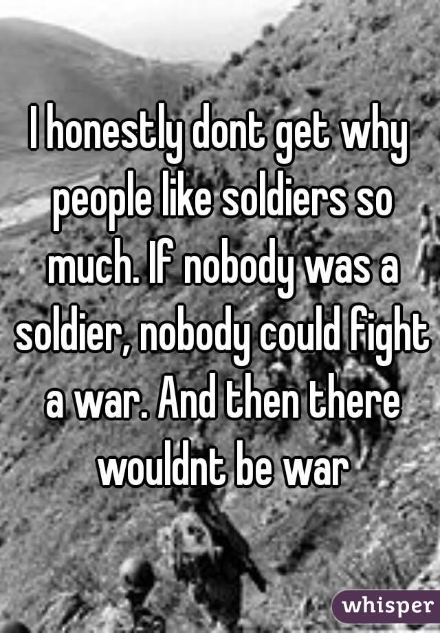 I honestly dont get why people like soldiers so much. If nobody was a soldier, nobody could fight a war. And then there wouldnt be war