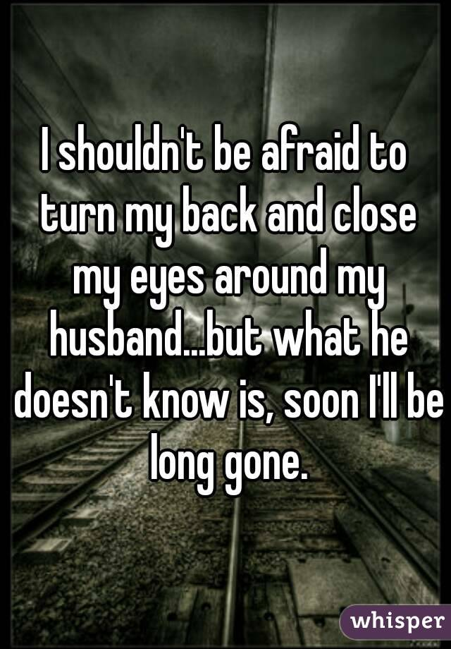 I shouldn't be afraid to turn my back and close my eyes around my husband...but what he doesn't know is, soon I'll be long gone.