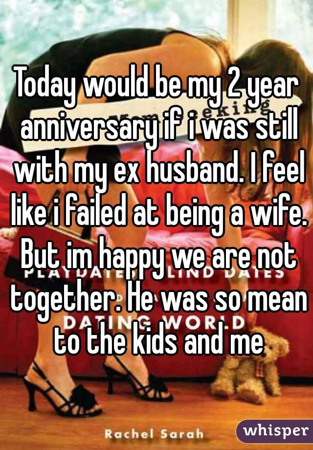 Today would be my 2 year anniversary if i was still with my ex husband. I feel like i failed at being a wife. But im happy we are not together. He was so mean to the kids and me