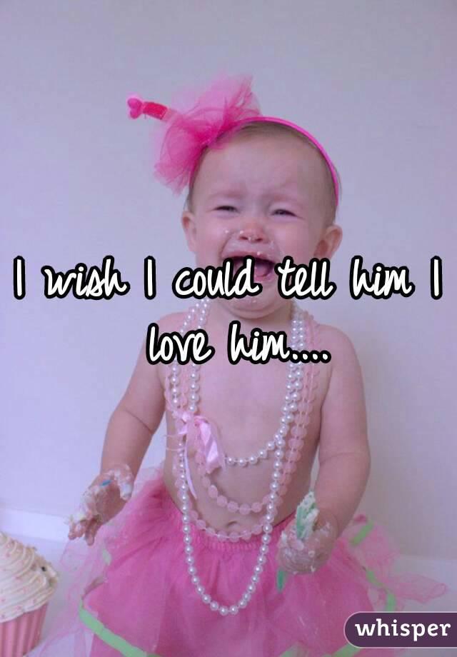 I wish I could tell him I love him....