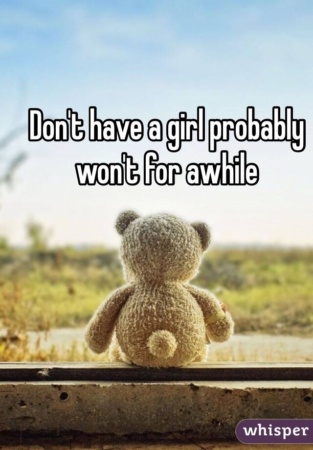 Don't have a girl probably won't for awhile