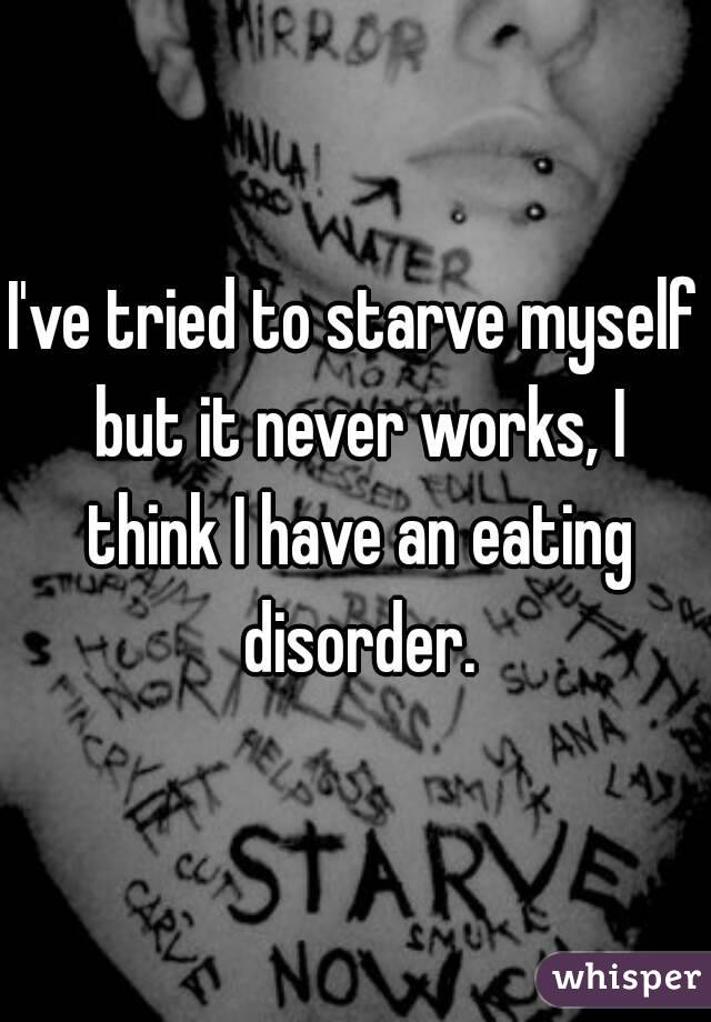 I've tried to starve myself but it never works, I think I have an eating disorder.