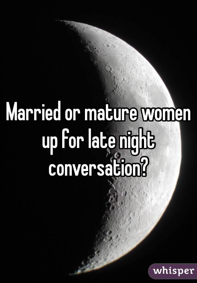 Married or mature women up for late night conversation?