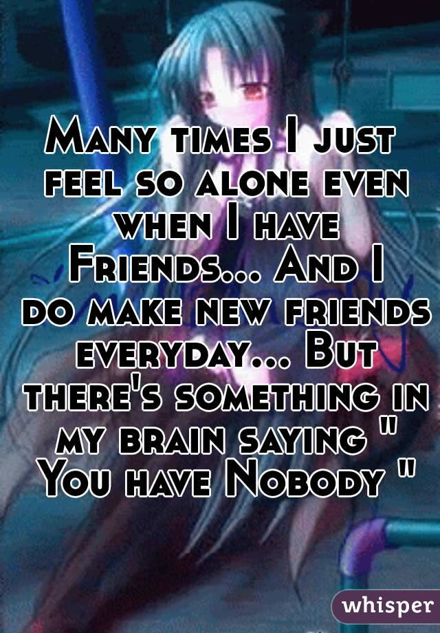 """Many times I just feel so alone even when I have Friends... And I do make new friends everyday... But there's something in my brain saying """" You have Nobody """""""