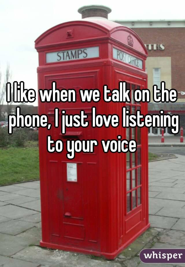 I like when we talk on the phone, I just love listening to your voice