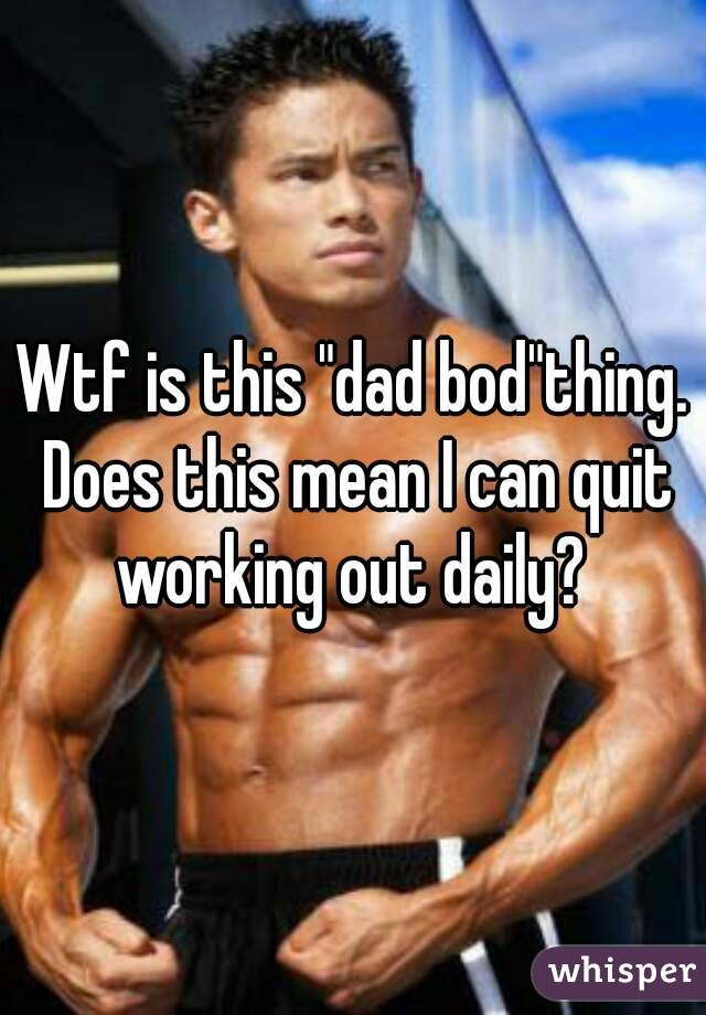"Wtf is this ""dad bod""thing. Does this mean I can quit working out daily?"