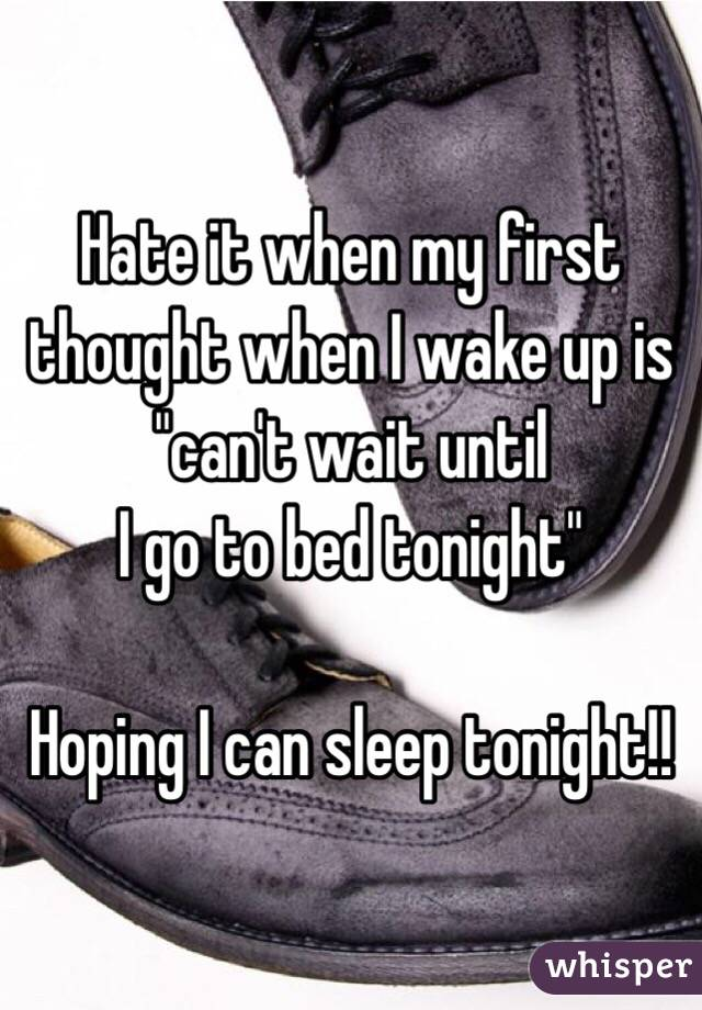 """Hate it when my first thought when I wake up is """"can't wait until I go to bed tonight""""  Hoping I can sleep tonight!!"""