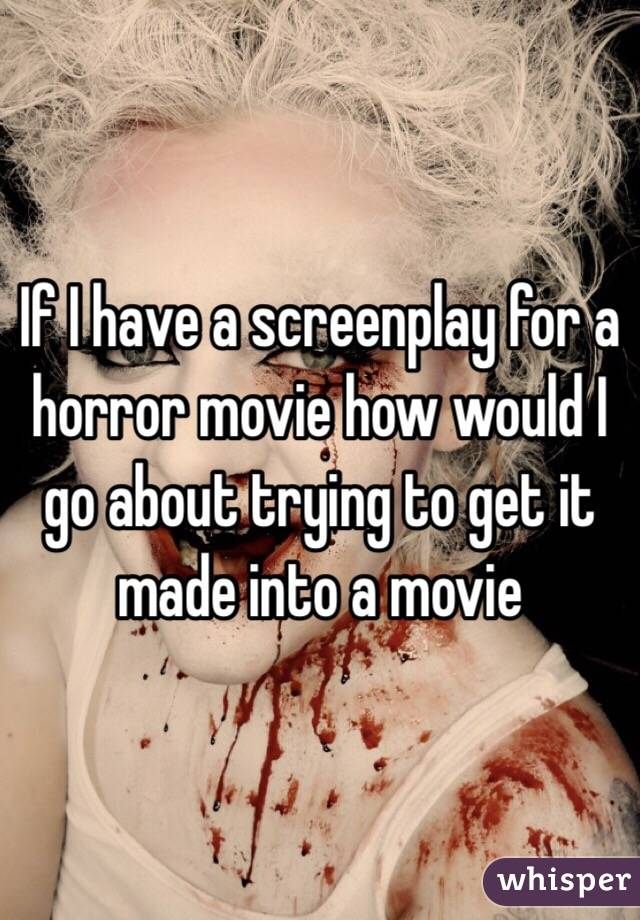 If I have a screenplay for a horror movie how would I go about trying to get it made into a movie