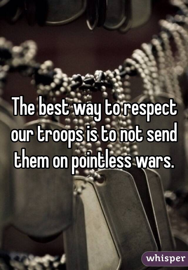 The best way to respect our troops is to not send them on pointless wars.