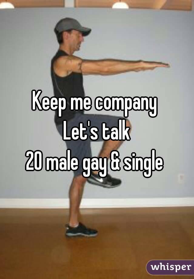 Keep me company  Let's talk 20 male gay & single