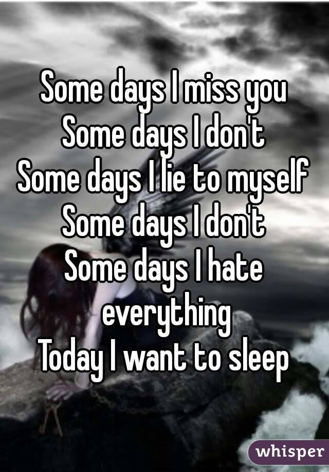 Some days I miss you Some days I don't Some days I lie to myself Some days I don't Some days I hate everything Today I want to sleep