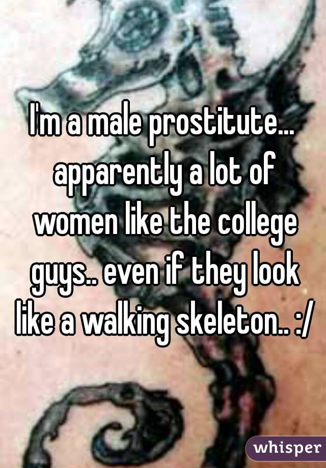 I'm a male prostitute... apparently a lot of women like the college guys.. even if they look like a walking skeleton.. :/