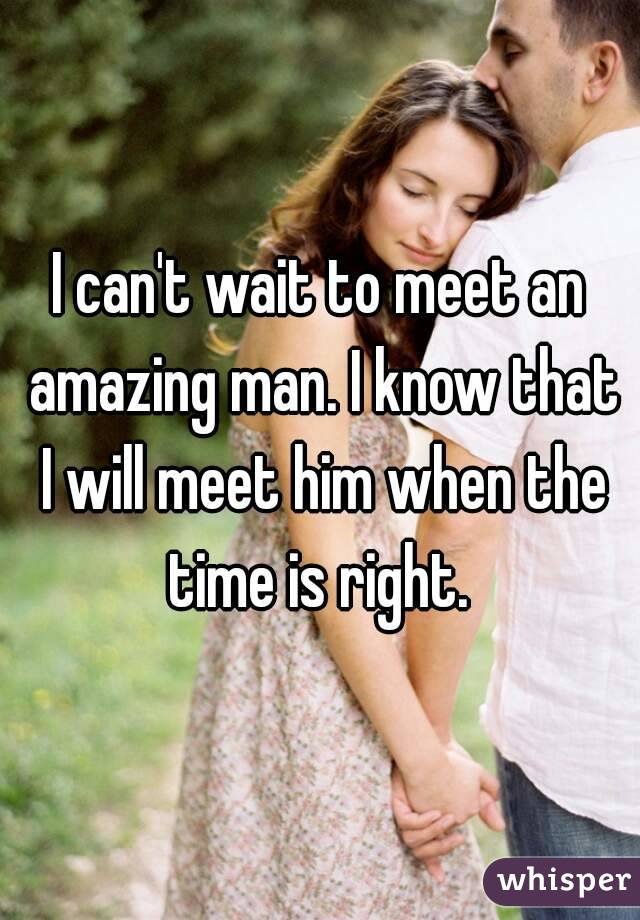 I can't wait to meet an amazing man. I know that I will meet him when the time is right.