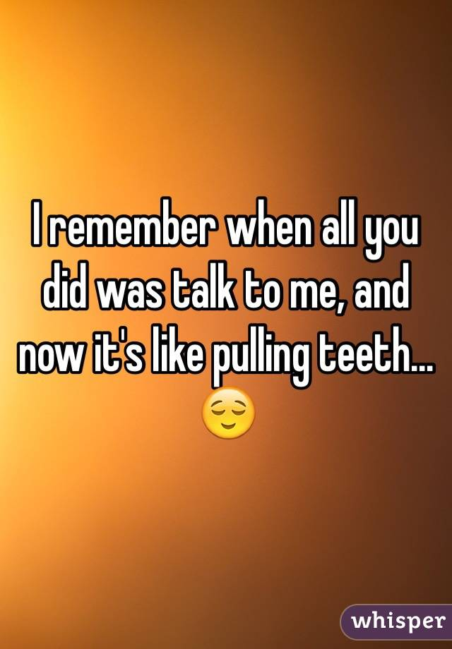 I remember when all you did was talk to me, and now it's like pulling teeth... 😌