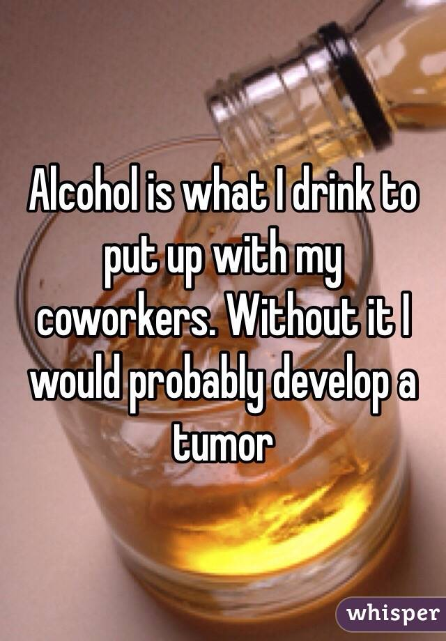 Alcohol is what I drink to put up with my coworkers. Without it I would probably develop a tumor