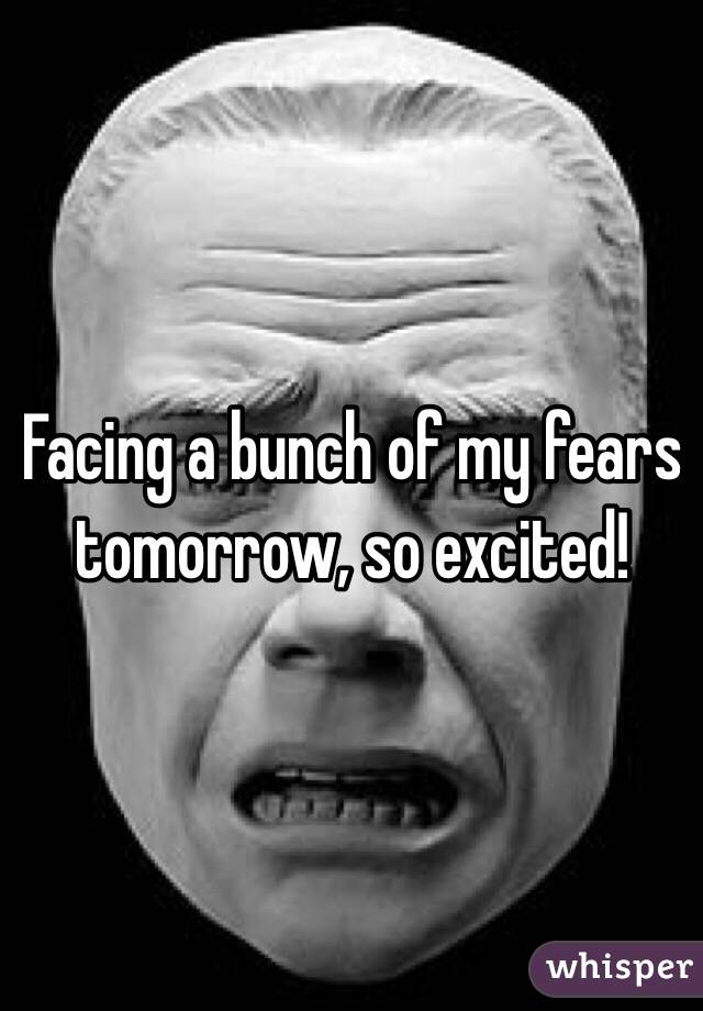 Facing a bunch of my fears tomorrow, so excited!