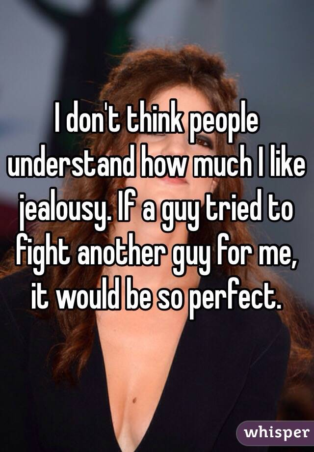 I don't think people understand how much I like jealousy. If a guy tried to fight another guy for me, it would be so perfect.