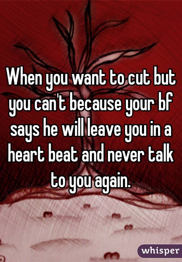 When you want to cut but you can't because your bf says he will leave you in a heart beat and never talk to you again.