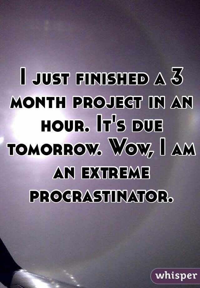I just finished a 3 month project in an hour. It's due tomorrow. Wow, I am an extreme procrastinator.