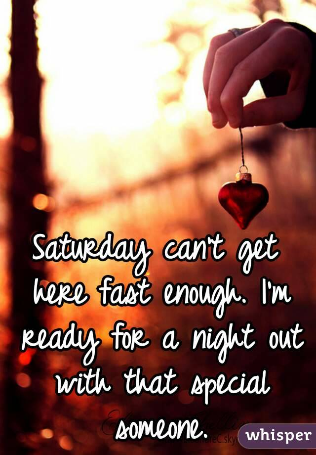 Saturday can't get here fast enough. I'm ready for a night out with that special someone.