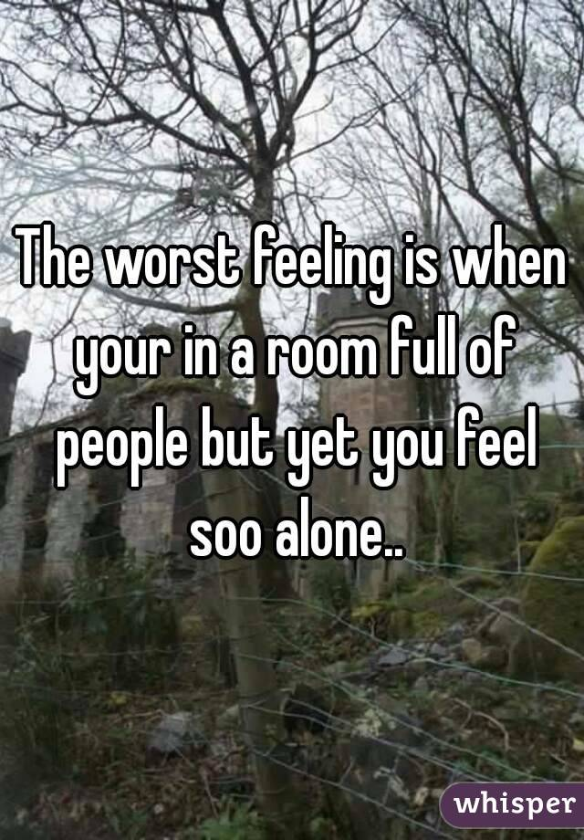 The worst feeling is when your in a room full of people but yet you feel soo alone..