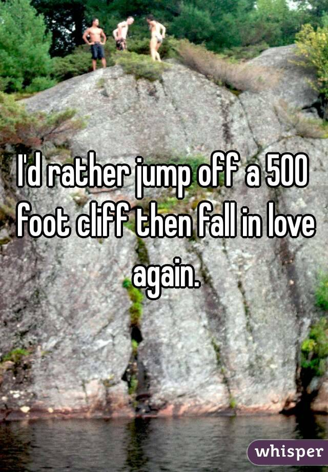 I'd rather jump off a 500 foot cliff then fall in love again.