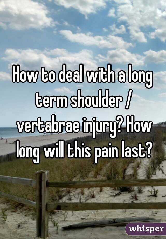How to deal with a long term shoulder / vertabrae injury? How long will this pain last?