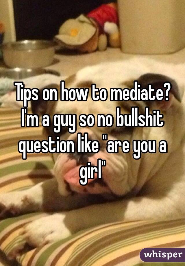 "Tips on how to mediate? I'm a guy so no bullshit question like ""are you a girl"""