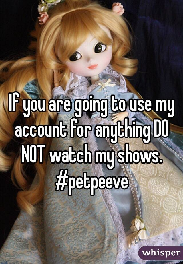 If you are going to use my account for anything DO NOT watch my shows. #petpeeve