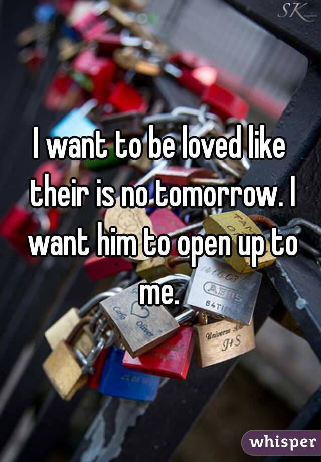 I want to be loved like their is no tomorrow. I want him to open up to me.