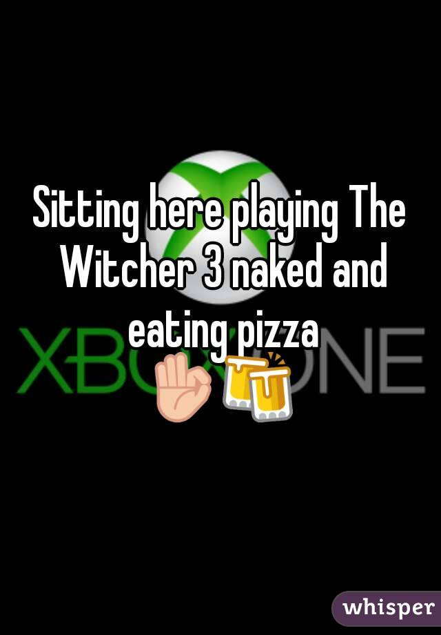Sitting here playing The Witcher 3 naked and eating pizza 👌🍻