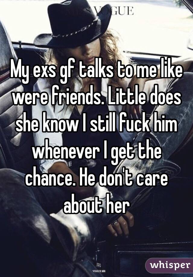 My exs gf talks to me like were friends. Little does she know I still fuck him whenever I get the chance. He don't care about her