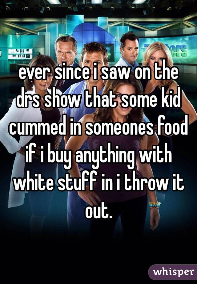 ever since i saw on the drs show that some kid cummed in someones food if i buy anything with white stuff in i throw it out.