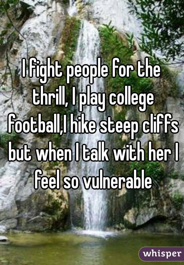 I fight people for the thrill, I play college football,I hike steep cliffs but when I talk with her I feel so vulnerable