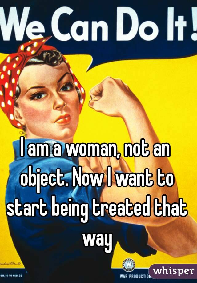 I am a woman, not an object. Now I want to start being treated that way