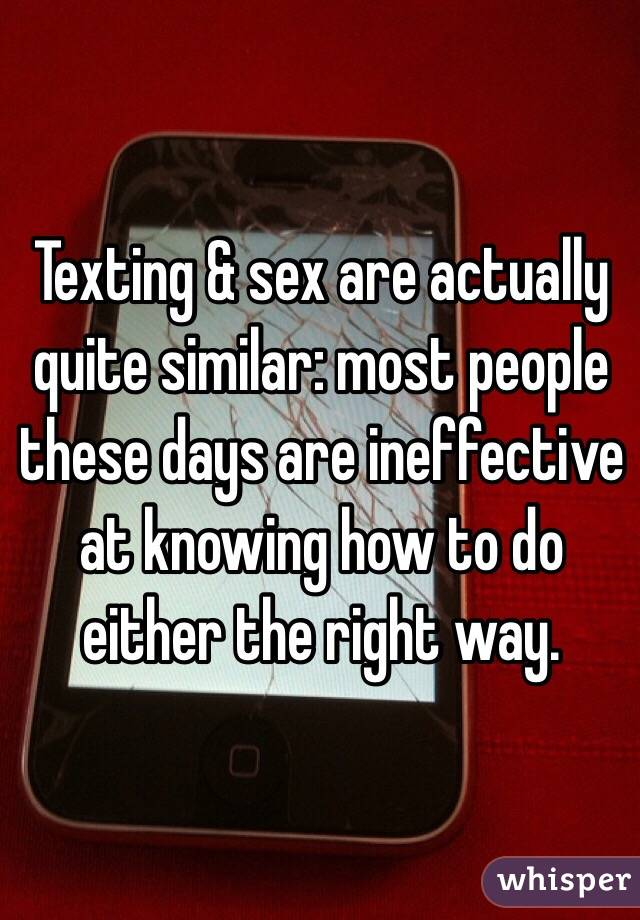 Texting & sex are actually quite similar: most people these days are ineffective at knowing how to do either the right way.