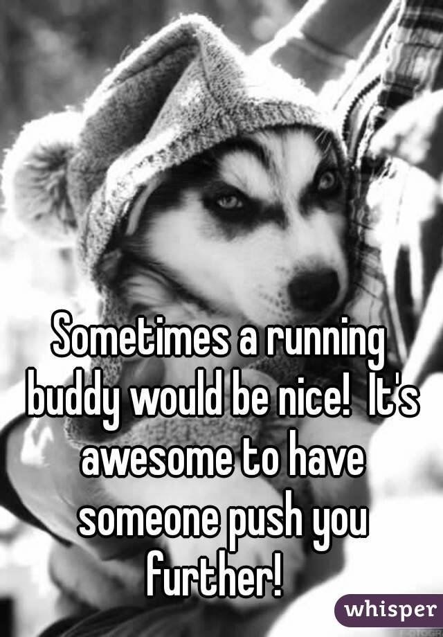 Sometimes a running buddy would be nice!  It's awesome to have someone push you further!