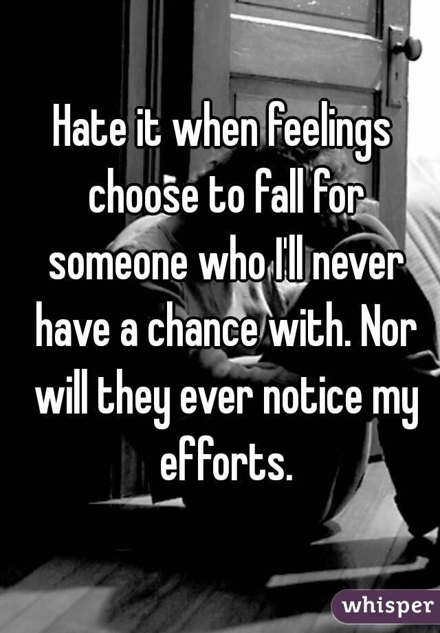 Hate it when feelings choose to fall for someone who I'll never have a chance with. Nor will they ever notice my efforts.