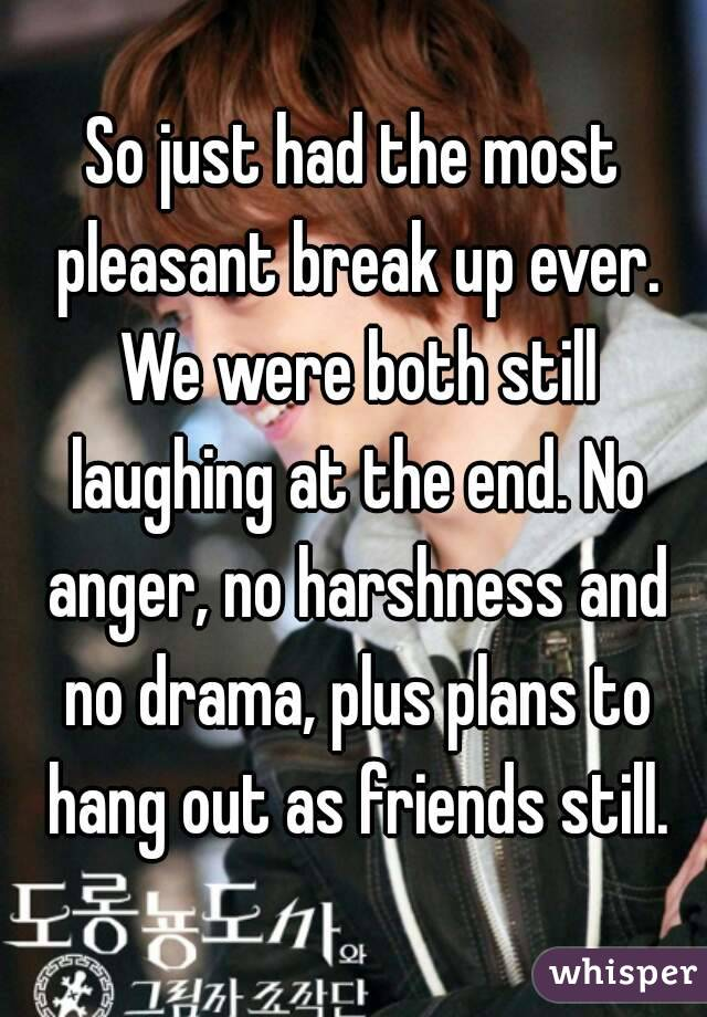 So just had the most pleasant break up ever. We were both still laughing at the end. No anger, no harshness and no drama, plus plans to hang out as friends still.