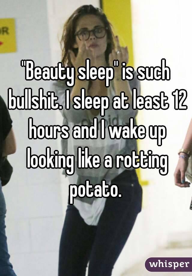 """""""Beauty sleep"""" is such bullshit. I sleep at least 12 hours and I wake up looking like a rotting potato."""