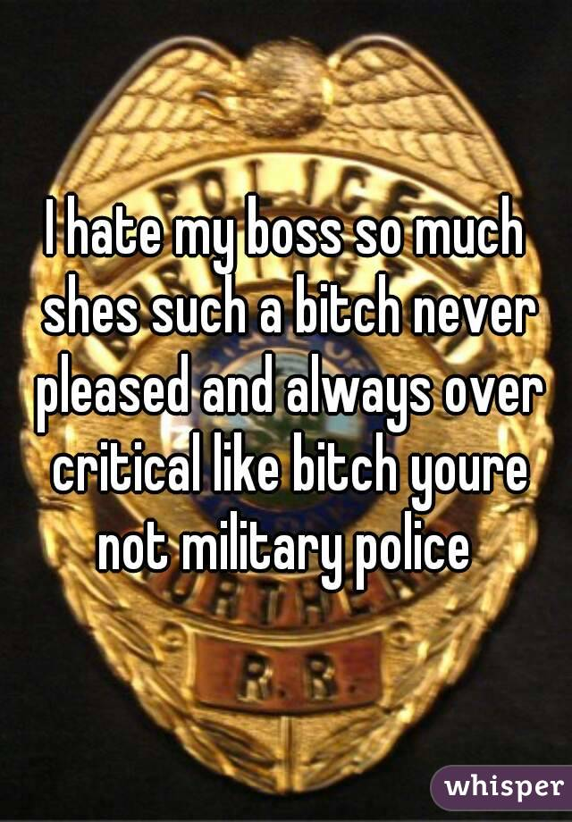 I hate my boss so much shes such a bitch never pleased and always over critical like bitch youre not military police
