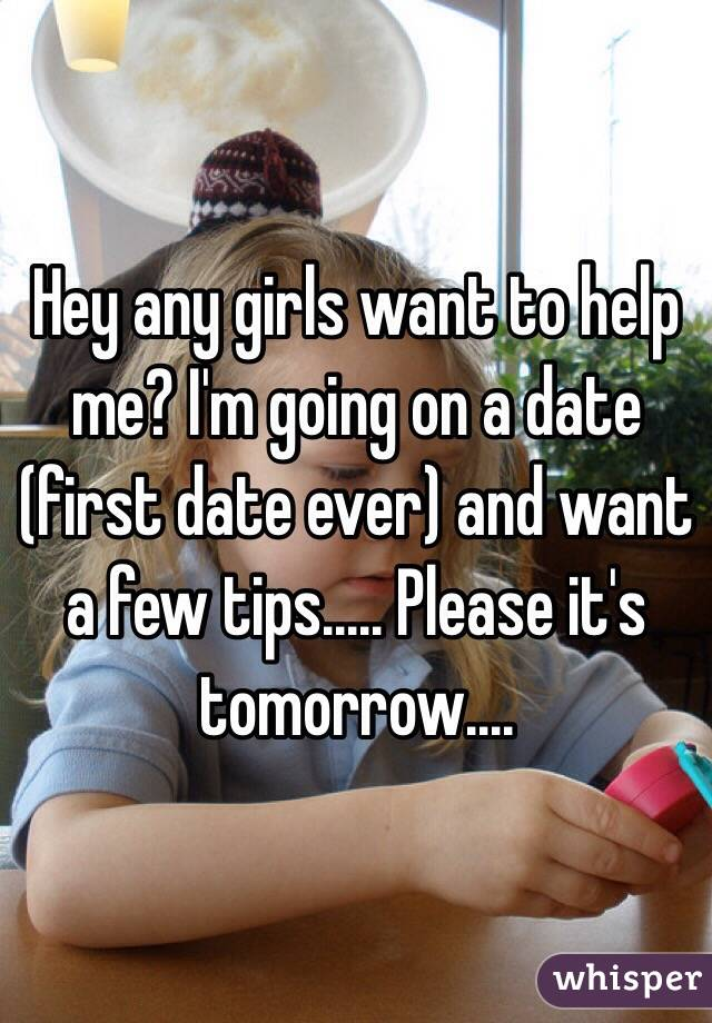 Hey any girls want to help me? I'm going on a date (first date ever) and want a few tips..... Please it's tomorrow....