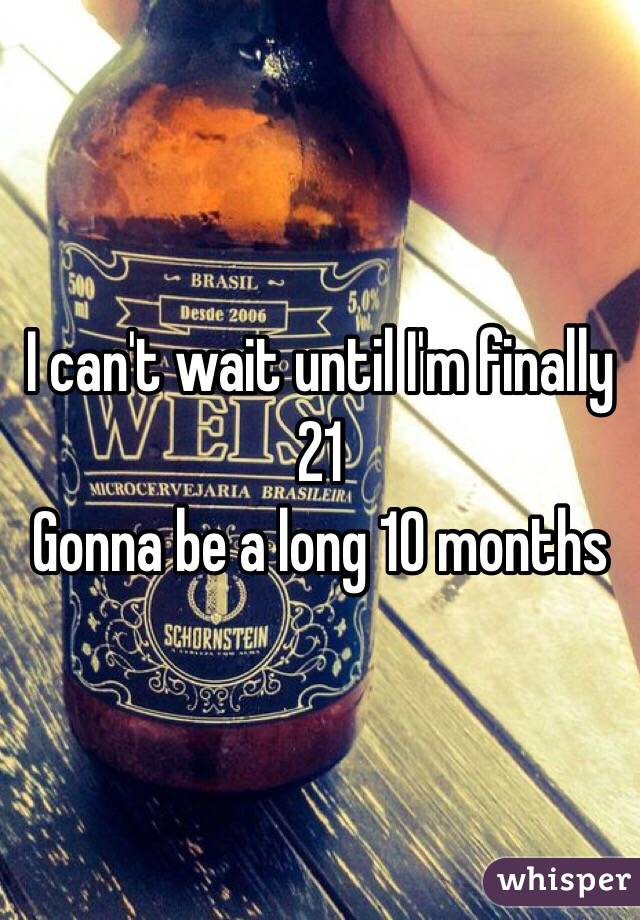I can't wait until I'm finally 21 Gonna be a long 10 months