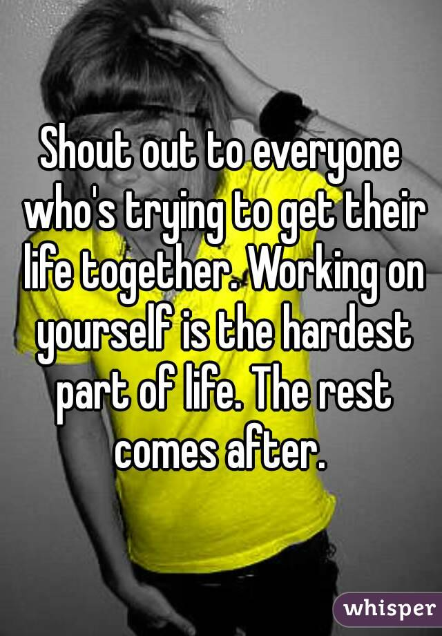 Shout out to everyone who's trying to get their life together. Working on yourself is the hardest part of life. The rest comes after.