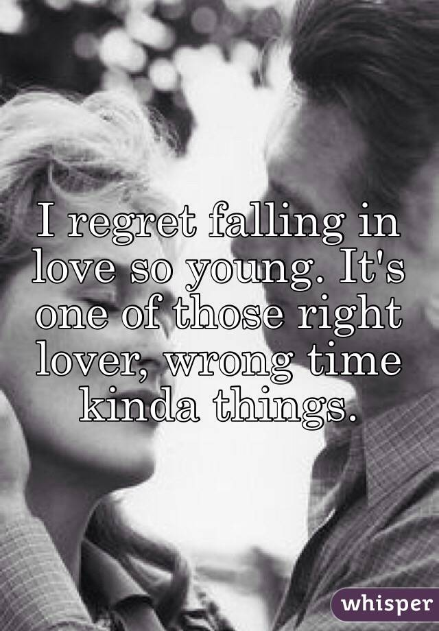I regret falling in love so young. It's one of those right lover, wrong time kinda things.