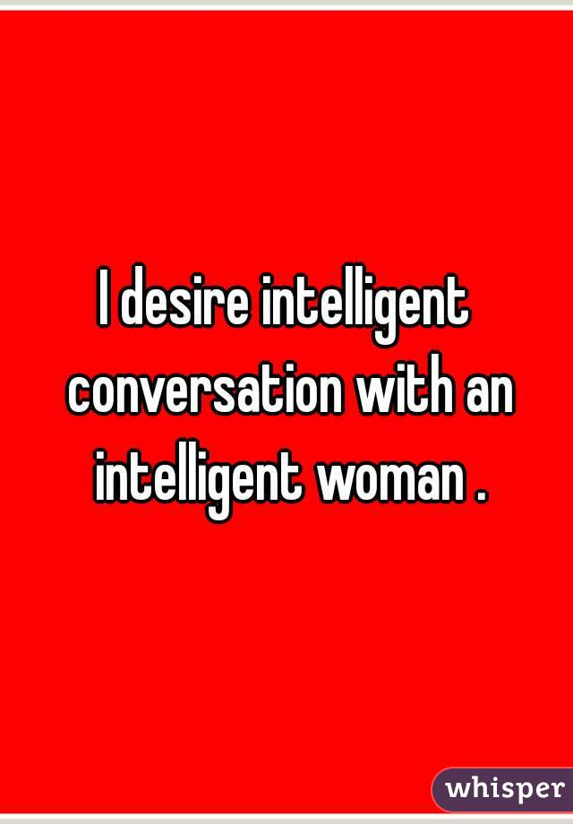 I desire intelligent conversation with an intelligent woman .