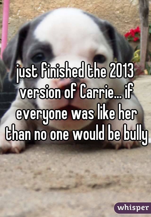 just finished the 2013 version of Carrie... if everyone was like her than no one would be bully