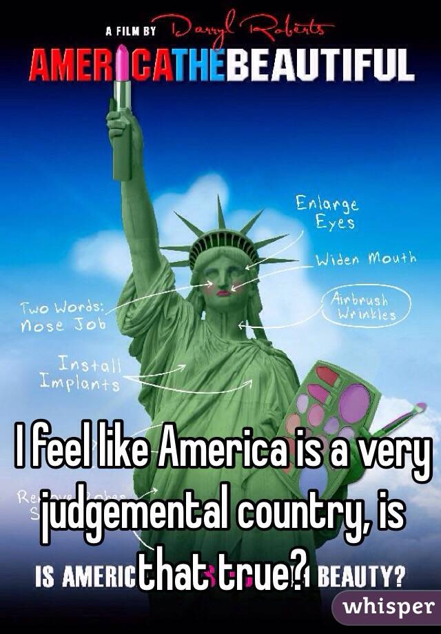 I feel like America is a very judgemental country, is that true?