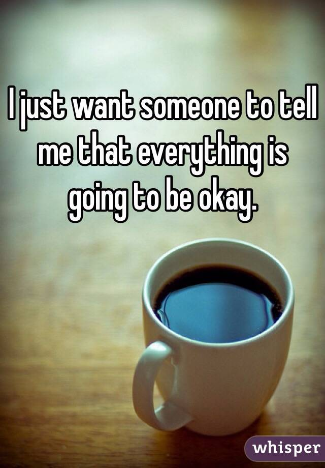 I just want someone to tell me that everything is going to be okay.